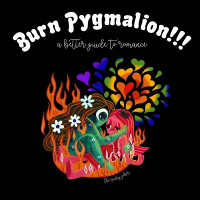 Burn Pygmalion!!! a Better Guide to Romance
